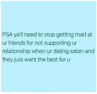 Dating, Friends, and Best: PSA yall need to stop getting mad at  ur friends for not supporting ur  relationship when ur dating satan and  they just want the best for u