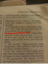 """Blessed, God, and Heaven: PSALM 32:2 33:14  the and judgment- Blessed is the nation  in whose God is the Lord.  es REJOICE in the LORD, O ye right-  all eous: for praise is comely for the  upright.  as 2 Praise the LORD with harp: sing  is unto him with the psaltery and an  instrument of ten strings.  Sing mirrra new song; play  skillfully with a loud noise.  4 For the aword of the LORD is  right; and all his works are done in  truth.  5 He loveth """"righteousness and  bjudgment: the earth is full of the  goodness of the LORD.  6 By the word of the LORD were  the heavens made; and all the host  of them by the breath of his mouth.  7 He gathereth the waters of the  sea together asan heap: he layeth up holy tone"""