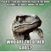 God, Meme, and Memes: PSALM 82:1 GOD HAS TAKEN HIS PLACE INTHE DIVINE  ASSEMBLY HEJUDGESAMONGTHE GODS  WHO ARE THE OTHER  GODS  meme generator net Check out our secular apparel shop! http://wflatheism.spreadshirt.com/