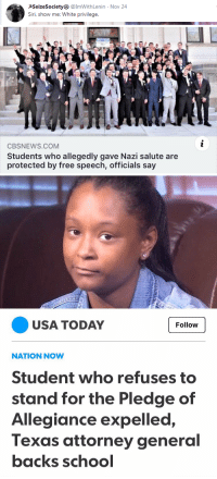 free speech: PSeizeSociety @ImWithLenin  Siri, show me: White privilege  Nov 24   CBSNEWS.COM  Students who allegedly gave Nazi salute are  protected by free speech, officials say   USA TODAY  Follow  NATION NOW  Student who refuses to  stand for the Pledge of  Allegiance expelled,  Texas attorney general  backs schocl