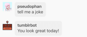 Tumblr, Blog, and Good: pseudophan  tell me a joke  tumblrbot  You look great today! pseudophan:good afternoon to everyone except the creator of tumblrbot
