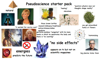 "Pseudoscience starterpack: Pseudoscience starter pack  ""quantum physics says our  thoughts shape reality""  ""healing""  natural  vibrations  those brown bottles  you get prescribed  herbs or flowers  Ancient/millenary/traditional  native/chinese/indian  medicine  it worked for me/my aunt""  SLN  performs painless ""surgeries"" with his bare  hands in which he penetrates the body and  there is ""no scarring""  S  harmonizing  ""no side effects""  energies  predicts the future  appears on tv but not on  scientific magazines  big pharma hates them Pseudoscience starterpack"