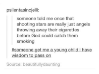 Beautiful, God, and Memes: psilentasincjelli  someone told me once that  shooting stars are really just angels  throwing away their cigarettes  before God could catch them  smoking  #someone get me a young child i have  wisdom to pass on  oung child i have  Source: beautifullydaunting Wisdom folks ~M I find this strangely beautiful