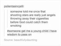 shooting stars: psilentasincjelli:  someone told me once that  shooting stars are really just angels  throwing away their cigarettes  before God could catch them  smoking  #someone get me a young child i have  wisdom to pass orn  Source: beautifullydaunting