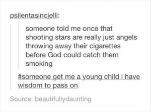 Bad, Bad Boys, and God: psilentasincjelli:  someone told me once that  shooting stars are really just angels  throwing away their cigarettes  before God could catch them  smoking  #someone get me a young child i have  wisdom to pass on  Source: beautifullydaunting Angels are bad boys