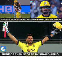 psl: PSL  HEL H  31 DUCKS HAVE BEEN REGISTERED IN ONGOING PSL SO FAR  NONE OF THEM SCORED BY SHAHID AFRIDI