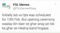 😜😜😜: PSL Memes  HBL.  PSLM  @PSL Memes Walay  Initially Isb vs Qta was scheduled  for 13th Feb. But opening ceremony  aalay din daer se ghar anay  pe lsb  ka ghar se nikalna band hogaya. 😜😜😜