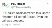 😜😜😜: PSL Memes  PSILME  @PSLMemesWalay  PCB called Nasir Jamshed to suspend  him from all sort of Cricket. Even the  call was dropped  10:42 p.m. 13 Feb 17 😜😜😜