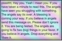Taken, Yeah, and Angels: pssstttt, Hey you. Yeah i mean you. If you  have taken a minute to read this. The angels  have seen you struggling with something  The angels say its over. A blessing is  coming your way. If you believe in angels  send this message on. Please don't ignore  it. You are being tested. The angels are  going to fix two (big) things in your favor. If  you believe in angels. Drop everything and  Share it. For you!