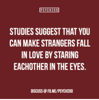 "Facebook, Fall, and Fashion: PSYCH 260  STUDIES SUGGEST THAT YOU  CAN MAKE STRANGERS FALL  IN LOVE BY STARING  EACHOTHER IN THE EYES  DISCUSS @FB.ME/PSYCH2GO <p><a href=""http://psych2go.me/post/108145424462/source-facebook-shared-by-camilla-dalerci"" class=""tumblr_blog"">psych2go</a>:</p><blockquote> <p><a href=""http://www.nytimes.com/2015/01/11/fashion/modern-love-to-fall-in-love-with-anyone-do-this.html"">Source</a> 