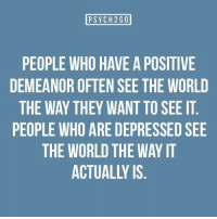 World, Who, and The World: PSYCH260  PEOPLE WHO HAVE A POSITIVE  DEMEANOR OFTEN SEE THE WORLD  THE WAY THEY WANT TO SEE IT  PEOPLE WHO ARE DEPRESSED SEE  THE WORLD THE WAY IT  ACTUALLY IS