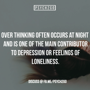 Facebook, Target, and Tumblr: PSYCH2G0  OVER THINKING OFTEN OCCURS AT NIGHT  AND IS ONE OF THE MAIN CONTRIBUTOR  TO DEPRESSION OR FEELINGS OF  LONELINESS  DISCUSS @FB. ME/PSYCH2GO psych2go:Source| FaceBook