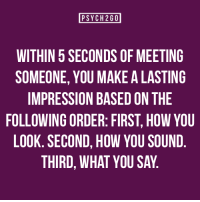"Facts, Tumblr, and Blog: PSYCH2G0  WITHIN 5 SECONDS OF MEETING  SOMEONE, YOU MAKE A LASTING  IMPRESSION BASED ON THE  FOLLOWING ORDER: FIRST, HOW YOU  LOOK. SECOND, HOW YOU SOUND  THIRD, WHAT YOU SAY <p><a href=""http://psych2go.me/post/96172123342/visit-psych2go-net-for-the-sources-and-new"" class=""tumblr_blog"">psych2go</a>:</p>  <blockquote><p><span>Visit </span><span></span><a href=""http://psych2go.net"">psych2go.net</a><span> for the sources and new articles.</span></p></blockquote>  <p>Psychological facts</p>"