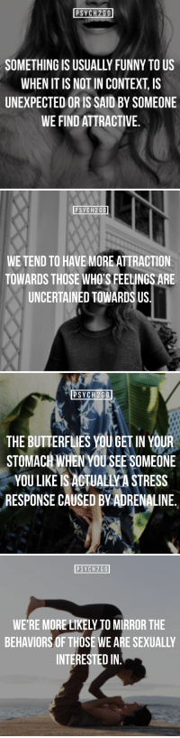 "Funny, Tumblr, and Blog: PSYCH2GO  SOMETHING IS USUALLY FUNNY TO US  WHEN IT IS NOT IN CONTEXT, IS  UNEXPECTED OR IS SAID BY SOMEONE  WE FIND ATTRACTIVE.   PSYCH2GO  WE TEND TO HAVE MORE ATTRACTION  TOWARDS THOSE WHO'S FEELINGS ARE  UNCERTAINED TOWARDS US.   PSYCH2GO  THE BUTTERFLIES YOU GET IN YOUR  STOMACH WHENYOU SEE S  OMEONE  YOU LIKE IS ACTUALIVA STRESS  RESPONSE CAUSED BVADRENALINE.   PSYCH2GO  WE'RE MORE LIKELY TO MIRROR THE  BEHAVIORS OF THOSE WE ARE SEXUALLY  INTERESTED IN <p><a href=""http://psych2go.me/post/171582502012/visit-our-website-psych2gonet-%CF%88-follow"" class=""tumblr_blog"">psych2go</a>:</p> <blockquote> <h2><b>✧ Visit our website: <a href=""https://t.umblr.com/redirect?z=https%3A%2F%2Fpsych2go.net%2F&t=MTVkMTU2OTNiYjJiMzJiYjJkMjQzNmU1MTAzMDE2ZDE4ODczNTg2ZixiYnk3RVhBMw%3D%3D&b=t%3APFeZpm7ivVVAoaD2c1mp5g&p=http%3A%2F%2Fintrovertunites.tumblr.com%2Fpost%2F170558944980%2Fpsych2go-more-self-care-articles-here-share&m=1"">psych2go.net</a> <b> ✧</b></b></h2> <p><b>Ψ Follow <a>@psych2go</a>​ for more Ψ</b></p> <h2>If you like to read about human attraction, <a href=""https://psych2go.net/10-factors-contribute-attraction/"">read this</a>!</h2> </blockquote>"