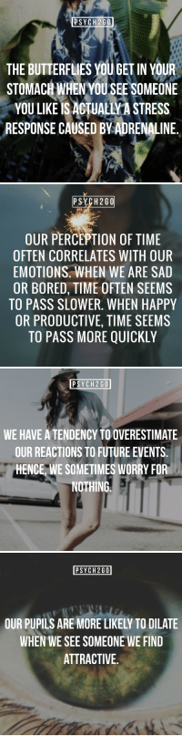 "Bored, Future, and Tumblr: PSYCH2GO  THE BUTTERFLIES YOU GET IN YOUR  STOMACH WHENYOU SEE S  OMEONE  YOU LIKE IS ACTUALIVA STRESS  RESPONSE CAUSED BVADRENALINE.   PSYCH 260  OUR PERCEPTION OF TIME  OFTEN CORRELATES WITH OUR  EMOTIONS. WHEN WE ARE SAD  OR BORED, TIME OFTEN SEEMS  TO PASS SLOWER. WHEN HAPPY  OR PRODUCTIVE, TIME SEEMS  TO PASS MORE QUICKLY   PSYCH2GO  WE HAVE A TENDENCY TO OVERESTIMATE  OUR REACTIONS TO FUTURE EVENTS.  HENCE, WE SOMETIMES WORRY FOR  NOTHING   PSYCH2GO  OUR PUPILS ARE MORE LIKELY TO DILATE  WHEN WE SEE SOMEONE WE FIND  ATTRACTIVE. <p><a href=""http://psych2go.me/post/170634360097/visit-our-website-psych2gonet-%CF%88-follow"" class=""tumblr_blog"">psych2go</a>:</p> <blockquote> <h2><b>✧ Visit our website: <a href=""https://t.umblr.com/redirect?z=https%3A%2F%2Fpsych2go.net%2F&t=MTVkMTU2OTNiYjJiMzJiYjJkMjQzNmU1MTAzMDE2ZDE4ODczNTg2ZixiYnk3RVhBMw%3D%3D&b=t%3APFeZpm7ivVVAoaD2c1mp5g&p=http%3A%2F%2Fintrovertunites.tumblr.com%2Fpost%2F170558944980%2Fpsych2go-more-self-care-articles-here-share&m=1"">psych2go.net</a> <b> ✧</b></b></h2> <p><b>Ψ Follow <a>@psych2go</a>​ for more Ψ</b></p> </blockquote>"