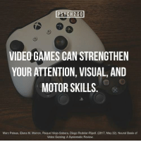 fiftyshadesofwhiteboy:  vitallyvirtual:  psych2go:  Find out about this and 8 other Psychological benefits of playing videogames here!Playing videogames might help to slow brain aging   Like the way you strengthen muscles, using your brain is important in keeping it strong. By exercising cognitive functions such as problem-solving, memory and decision making playing videogames helps keeping your cognitive functions fresh for years. It's not clear if it depends on a specific type of videogames, but research has shown that playing games for a couple of hours can improve cognitive function in young participants, as well as those over 65. (Zelinski  Reyes, 2014) […keep reading]  One of the few reasons why I want to go to school to become a video game designer. It's always been a passion of mine.  Hell yea b: PSYCH2GO  VIDEO GAMES CAN STRENGTHEN  YOUR ATTENTION, VISUAL, AND  MOTOR SKILLS  D-  Marc Palaus, Elena M. Marron, Raquel Viejo-Sobera, Diego Redolar-Ripoll. (2017, May 22). Neural Basis of  Video Gaming: A Systematic Review. fiftyshadesofwhiteboy:  vitallyvirtual:  psych2go:  Find out about this and 8 other Psychological benefits of playing videogames here!Playing videogames might help to slow brain aging   Like the way you strengthen muscles, using your brain is important in keeping it strong. By exercising cognitive functions such as problem-solving, memory and decision making playing videogames helps keeping your cognitive functions fresh for years. It's not clear if it depends on a specific type of videogames, but research has shown that playing games for a couple of hours can improve cognitive function in young participants, as well as those over 65. (Zelinski  Reyes, 2014) […keep reading]  One of the few reasons why I want to go to school to become a video game designer. It's always been a passion of mine.  Hell yea b