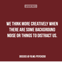 Facebook, Head, and Starbucks: PSYCH2GO  WE THINK MORE CREATIVELY WHEN  THERE ARE SOME BACKGROUND  NOISE OR THINGS TO DISTRACT US  DISCUSS @FB.ME/PSYCH2GO psych2go: Source | Facebook The source article references studies that suggest that having some background noise can help you think. Let us know if you think this is true!