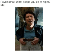 Psychiatrist, You, and What: Psychiatrist: What keeps you up at night?  Me: https://t.co/tBwpba8AUi