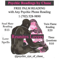 Destiny, Facetime, and Love: Psychic Readings by Chase  FREE PALM READING  with Any Psychic Phone Reading  1 (702) 528-9890  Soul Mate  Reading  $15  Twin Flame  Reading  $20  Reunites Lovers  Love  Spells  Three  Questions  $10  @psychic_eye_of chase_ Greetings, I am Psychic Eye of Chase @psychic_eye_of_chase_   Are you troubled with career and financial problems? Worried about marriage or relationship issues? Would you love to find your soulmate? Well I can help. Not only will I give you answers, but solutions to your most troubling problems.🔮  As a psychic specializing in love and relationships, I will provide you with accurate insight and lead you to finding true love. I am a well-known and respected advisor who will help you by guiding you spiritually, out of the path of uncertainty, and help you get back to your destiny. 💫 Call me today at: (702) 528-9890 to schedule a Reading. ☎️  My services are available by Phone, FaceTime and WhatsApp (an additional $10 is required for FaceTime and WhatsApp readings).📱  If you are located in the Las Vegas area and would like a reading in person, call me ASAP to schedule an appointment.   *Venmo, Zelle & CashApp Payment Only*  Ask about my other Service's ⬇️⬇️ Love Spells, Chakra Balancing, Crystal Healing, Spiritual Cleansing, Voodoo, Hex Removal