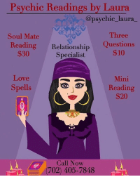 Destiny, Facetime, and Love: Psychic Readings by Laura  @psychic_laura  Three  Soul Mate  Reading  $30  Relationship Questions  Specialist  $10  Mini  Reading  $20  Love  Spells  Call Now  (702) 405-7848 Greetings, I am Psychic Laura! ⁣⁣ @psychic_laura_ I am a well known and highly respected psychic specializing in love and relationships. I will provide you with accurate insight and lead you to finding true love. ❤️⁣⁣ ⁣⁣ Through my heightened senses, I will guide you spiritually out of the path of uncertainty and help you get back to your destiny. 💫⁣⁣ ⁣⁣ Call me today at: (702) 405-7848 to schedule a reading. ☎️⁣⁣ ⁣⁣ My services are available by Phone, FaceTime and WhatsApp⁣⁣ ⁣⁣ Ask about my other Service's ⬇️⬇️⁣⁣⁣⁣ Love Spells, Chakra Balancing, Crystal Healing, Spiritual Cleansing