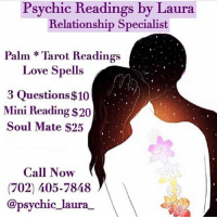 Destiny, Facetime, and Love: Psychic Readings by Laura  Relationship Specialist  Palm * Tarot Readings  Love Spells  3 Questions $10  Mini Reading $20  Soul Mate $25  Call Now  (702) 405-7848  @psychic_laura Greetings, I am Psychic Laura! ⁣⁣ @psychic_laura_ I am a well known and highly respected psychic specializing in love and relationships. I will provide you with accurate insight and lead you to finding true love. ❤️⁣⁣ ⁣⁣ Through my heightened senses, I will guide you spiritually out of the path of uncertainty and help you get back to your destiny. 💫⁣⁣ ⁣⁣ Call me today at: (702) 405-7848 to schedule a reading. ☎️⁣⁣ ⁣⁣ My services are available by Phone, FaceTime and WhatsApp⁣⁣ ⁣⁣ Ask about my other Service's ⬇️⬇️⁣⁣⁣⁣ Love Spells, Chakra Balancing, Crystal Healing, Spiritual Cleansing