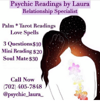 Destiny, Facetime, and Love: Psychic Readings by Laura  Relationship Specialist  Palm Tarot Readings  Love Spells  3 Questions $10  Mini Reading $20  Soul Mate $30  Call Now  (702) 405-7848  @psychic_laura Greetings, I am Psychic Laura! ⁣⁣ @psychic_laura_ I am a well known and highly respected psychic specializing in love and relationships. I will provide you with accurate insight and lead you to finding true love. ❤️⁣⁣ ⁣⁣ Through my heightened senses, I will guide you spiritually out of the path of uncertainty and help you get back to your destiny. 💫⁣⁣ ⁣⁣ Call me today at: (702) 405-7848 to schedule a reading. ☎️⁣⁣ ⁣⁣ My services are available by Phone, FaceTime and WhatsApp⁣⁣ ⁣⁣ Ask about my other Service's ⬇️⬇️⁣⁣⁣⁣ Love Spells, Chakra Balancing, Crystal Healing, Spiritual Cleansing
