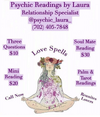 Destiny, Facetime, and Love: Psychic Readings by Laura  Relationship Specialist  @psychic laura_  (702) 405-7848  Three  Questions  Soul Mate  Reading  $30  Love S  Mini  Reading  $20  Palm &  Tarot  Readings  Reunites  Lovers  Call Now Greetings, I am Psychic Laura! ⁣⁣ @psychic_laura_ I am a well known and highly respected psychic specializing in love and relationships. I will provide you with accurate insight and lead you to finding true love. ❤️⁣⁣ ⁣⁣ Through my heightened senses, I will guide you spiritually out of the path of uncertainty and help you get back to your destiny. 💫⁣⁣ ⁣⁣ Call me today at: (702) 405-7848 to schedule a reading. ☎️⁣⁣ ⁣⁣ My services are available by Phone, FaceTime and WhatsApp⁣⁣ ⁣⁣ Ask about my other Service's ⬇️⬇️⁣⁣⁣⁣ Love Spells, Chakra Balancing, Crystal Healing, Spiritual Cleansing