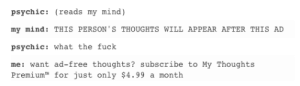 Omg, Tumblr, and Free: psychic: (reads my mind)  my mind: THIS PERSON'S THOUGHTS WILL APPEAR AFTER THIS AD  psychic: what the fuck  me: want ad-free thoughts? subscribe to My Thoughts  Premium for just only $4.99 a month ONLY $4.99 a month!omg-humor.tumblr.com