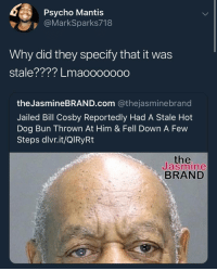 Bill Cosby, Psycho, and Waiting...: Psycho Mantis  @MarkSparks718  Why did they specify that it was  stale???? Lmaoooooo0  theJasmineBRAND.com @thejasminebrand  Jailed Bill Cosby Reportedly Had A Stale Hot  Dog Bun Thrown At Him & Fell Down A Few  Steps dlvr.it/QlRyRt  the  Jasmine  BRAND It was waiting for him.