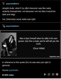 @To all writers everywhere: psychoetheric  straight dude: what if my d&d character was like really  violently homophobic. not because i am but like it would be  dark and edgy  me: (internally) oscar wilde was right  psychoetheric  Man is least himself when he talks in his own  person. Give him a mask, and he will tell you the  truth.  (Oscar Wilde)  izquotes.com  in reference to this quote (tho he was also just right in  general)  Source: psychoeth  61,634 notes @To all writers everywhere