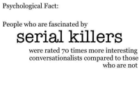 serial killer: Psychological Fact:  People who are fascinated by  serial killers  were rated 7o times more interesting  conversationalists compared to those  who are not