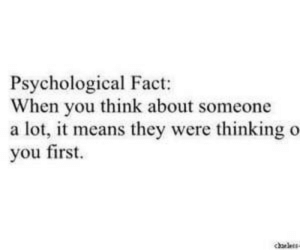 O You: Psychological Fact:  When you think about someone  a lot, it means they were thinking o  you first