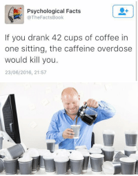 https://t.co/VoBKyYJ50D: Psychological Facts  @The Facts Book  If you drank 42 cups of coffee in  one sitting, the caffeine overdose  would kill you  23/06/2016, 21:57   a https://t.co/VoBKyYJ50D