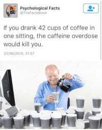 https://t.co/tvFSDIs9iJ: Psychological Facts  @The Facts Book  If you drank 42 cups of coffee in  one sitting, the caffeine overdose  would kill you.  23/06/2016, 21:57 https://t.co/tvFSDIs9iJ