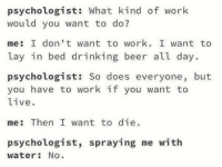 Beer, Drinking, and Work: psychologist: What kind of work  would you want to do?  me: I don't want to work. I want to  lay in bed drinking beer all day.  psychologist: So does everyone, but  you have to work if you want to  live.  me: Then I want to die  psychologist, spraying me with  water: No me irl
