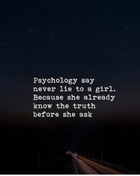 Never: Psychology say  never lie to a girl.  Because she already  know the truth  before she ask