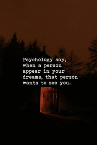 in your dreams: Psychology say,  when a person  appear in your  dreams, that person  wants to see you.