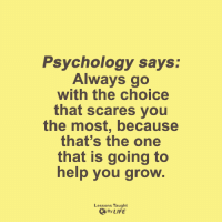<3: Psychology says:  Always go  with the choice  that scares you  the most, because  that's the one  that is going to  help you grow.  Lessons Taught  By LIFE <3