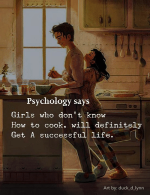 Will Definitely: Psychology says  Girls who don't know  How to cook, will definitely  Get A successful life.  Art by: duck_d_lynn