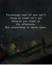 Love, Psychology, and Sleep: Psychology says if you can't  sleep at night it's alL  because you slept in  the afternoon  Not everything is about love.