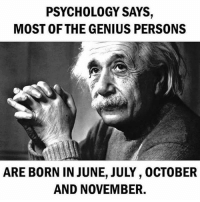 Be Like, Meme, and Memes: PSYCHOLOGY SAYS,  MOST OF THE GENIUS PERSONS  ARE BORN IN JUNE, JULY, OCTOBER  AND NOVEMBER. Twitter: BLB247 Snapchat : BELIKEBRO.COM belikebro sarcasm meme Follow @be.like.bro