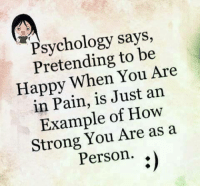 Memes, Happy, and Psychology: Psychology says,  Pretending to be  Happy When You Are  in Pain, is Just an  Example of How  Strong You Are as a  Person.