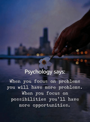 Opportunities: Psychology says:  When you focus on problems  you will have more problems.  When you focus on  possibilities you'll have  more opportunities.