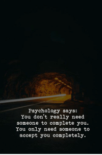 Psychology, Accept, and You: Psychology says:  You don't really need  someone to complete you.  You only need someone to  accept you completely.