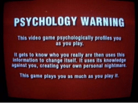 """<p><a href=""""http://laughoutloud-club.tumblr.com/post/160123799071/more-like-the-scariest-game-warning-for-me"""" class=""""tumblr_blog"""">laughoutloud-club</a>:</p>  <blockquote><p>More like the scariest game warning for me</p></blockquote>: PSYCHOLOGY WARNING  This video game psychologically profiles you  as you play  It gets to know who you really are then uses this  information to change itself. It uses its knowledge  against you, creating your own personal nightmare.  This game plays you as much as you play it. <p><a href=""""http://laughoutloud-club.tumblr.com/post/160123799071/more-like-the-scariest-game-warning-for-me"""" class=""""tumblr_blog"""">laughoutloud-club</a>:</p>  <blockquote><p>More like the scariest game warning for me</p></blockquote>"""