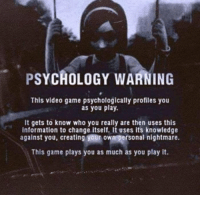 Just imagine this. https://t.co/buQnukCJYb: PSYCHOLOGY WARNING  This video game psychologically profiles you  as you play.  It gets to know who you really are then uses this  information to change itself. It uses its knowledge  against you, creating your own personal nightmare.  This game plays you as much as you play it. Just imagine this. https://t.co/buQnukCJYb