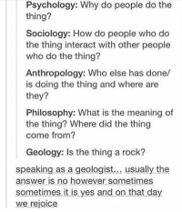 Philosophy, Psychology, and Sociology: Psychology: Why do people do the  thing?  Sociology: How do people who do  the thing interact with other people  who do the thing?  Anthropology: Who else has done/  is doing the thing and where are  they?  Philosophy: What is the meaning of  the thing? Where did the thing  come from?  Geology: Is the thing a rock?  speaking as a geologist  usually the  answer is no however sometimes  sometimes it is yes and on that day  We rejoice what jobs could u get with psychology sociology anthropology and philosophy?