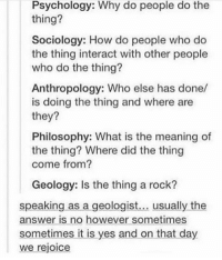 Memes, Philosophy, and Psychology: Psychology: Why do people do the  thing?  Sociology: How do people who do  the thing interact with other people  who do the thing?  Anthropology: Who else has done/  is doing the thing and where are  they?  Philosophy: What is the meaning of  the thing? Where did the thing  come from?  Geology: Is the thing a rock?  speaking as a geologist  usually the  answer is no however sometimes  sometimes it is yes and on that day  we rejoice Sleepnotsocialize (the account) got hacked so if anyone was wondering their new account is @survivenotsocialize