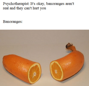 Okay, MeIRL, and They: Psychotherapist: It's okay, banoranges aren't  real and they can't hurt you  Banoranges Meirl