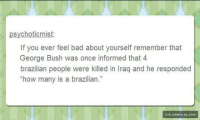 "Bush Stories Never Get Old http://www.damnlol.com/bush-stories-never-get-old-103629.html: psychotic mist  If you ever feel bad about yourself remember that  George Bush was once informed that 4  brazilian people were killed in Iraq and he responded  ""how many is a brazilian.""  IVIA DAHNLOLcoH Bush Stories Never Get Old http://www.damnlol.com/bush-stories-never-get-old-103629.html"